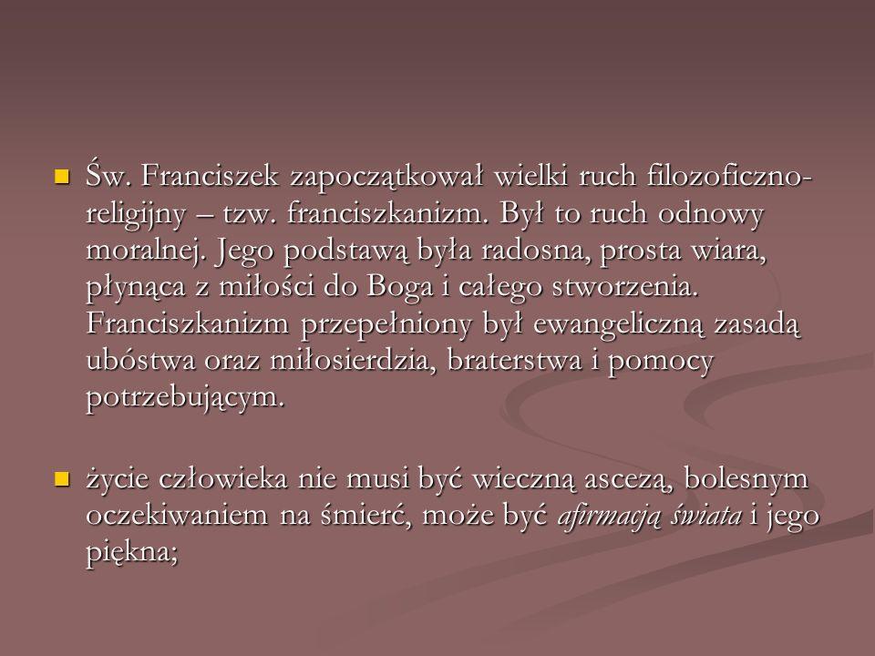 Św. Franciszek zapoczątkował wielki ruch filozoficzno- religijny – tzw. franciszkanizm. Był to ruch odnowy moralnej. Jego podstawą była radosna, prost