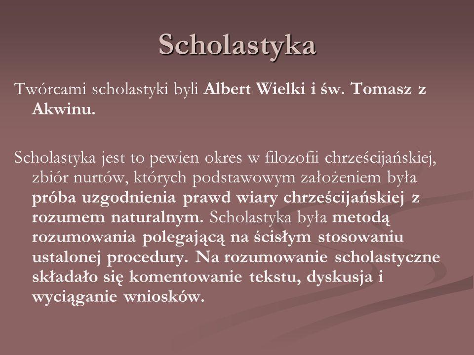 Scholastyka Twórcami scholastyki byli Albert Wielki i św. Tomasz z Akwinu. Scholastyka jest to pewien okres w filozofii chrześcijańskiej, zbiór nurtów