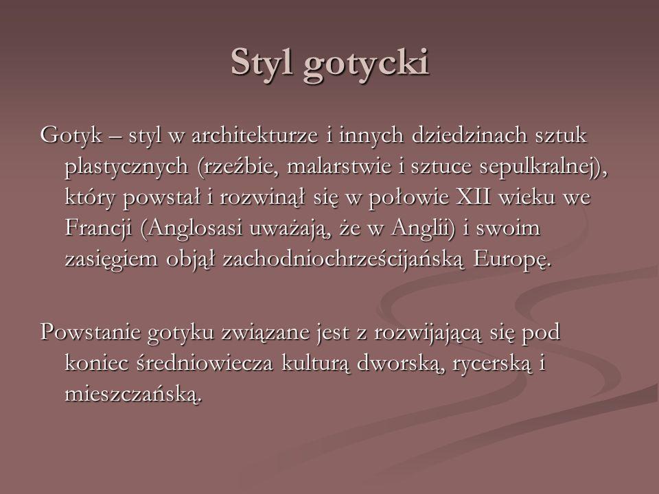 Styl gotycki Gotyk – styl w architekturze i innych dziedzinach sztuk plastycznych (rzeźbie, malarstwie i sztuce sepulkralnej), który powstał i rozwiną