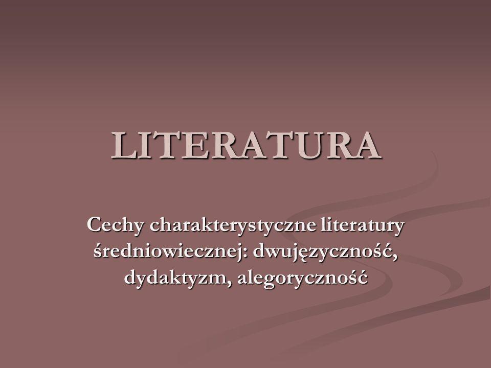LITERATURA Cechy charakterystyczne literatury średniowiecznej: dwujęzyczność, dydaktyzm, alegoryczność