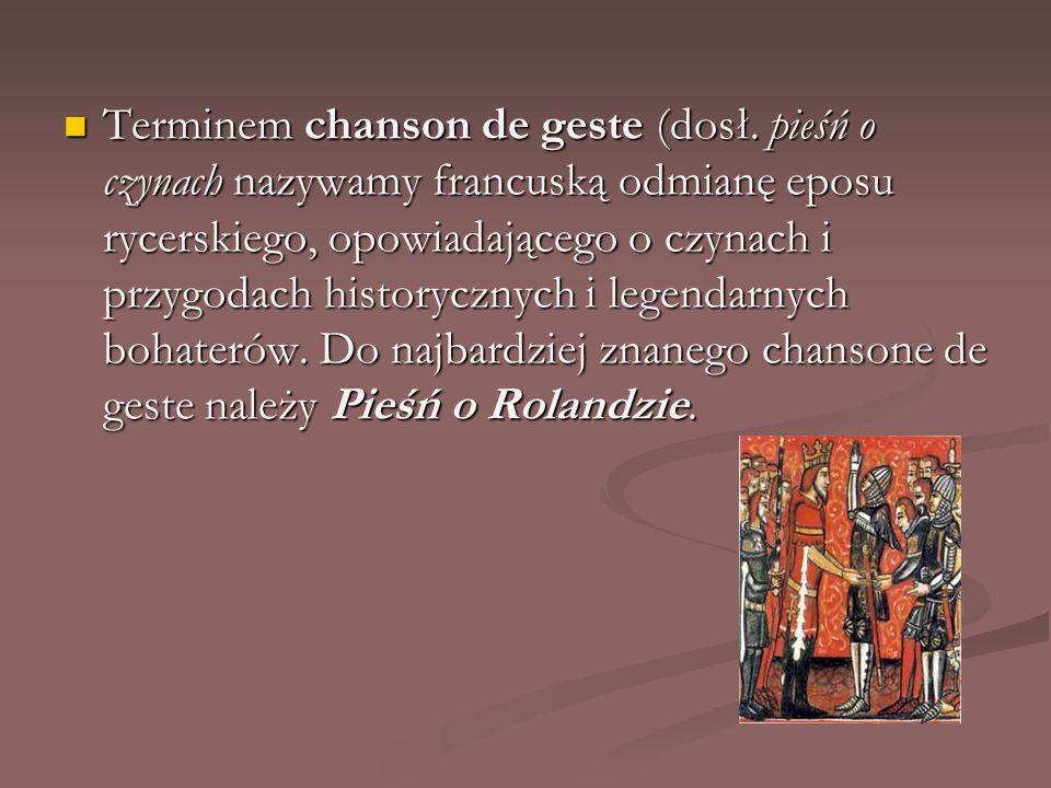 Terminem chanson de geste (dosł. pieśń o czynach nazywamy francuską odmianę eposu rycerskiego, opowiadającego o czynach i przygodach historycznych i l