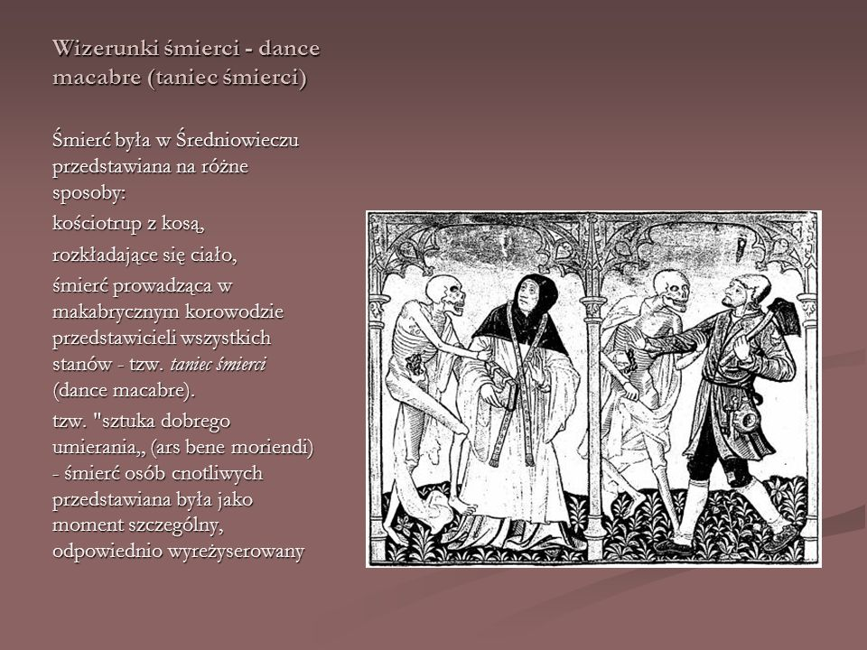 Wizerunki śmierci - dance macabre (taniec śmierci) Śmierć była w Średniowieczu przedstawiana na różne sposoby: kościotrup z kosą, rozkładające się cia