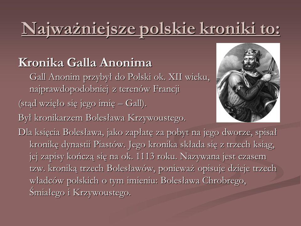 Najważniejsze polskie kroniki to: Kronika Galla Anonima Gall Anonim przybył do Polski ok. XII wieku, najprawdopodobniej z terenów Francji (stąd wzięło