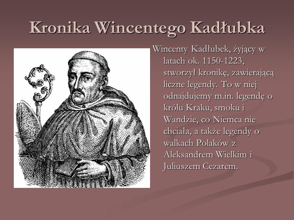 Kronika Wincentego Kadłubka Wincenty Kadłubek, żyjący w latach ok. 1150-1223, stworzył kronikę, zawierającą liczne legendy. To w niej odnajdujemy m.in