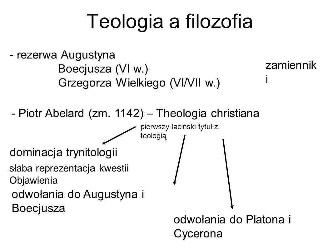 Teologia a filozofia - rezerwa Augustyna Boecjusza (VI w.) Grzegorza Wielkiego (VI/VII w.) dominacja trynitologii - Piotr Abelard (zm.