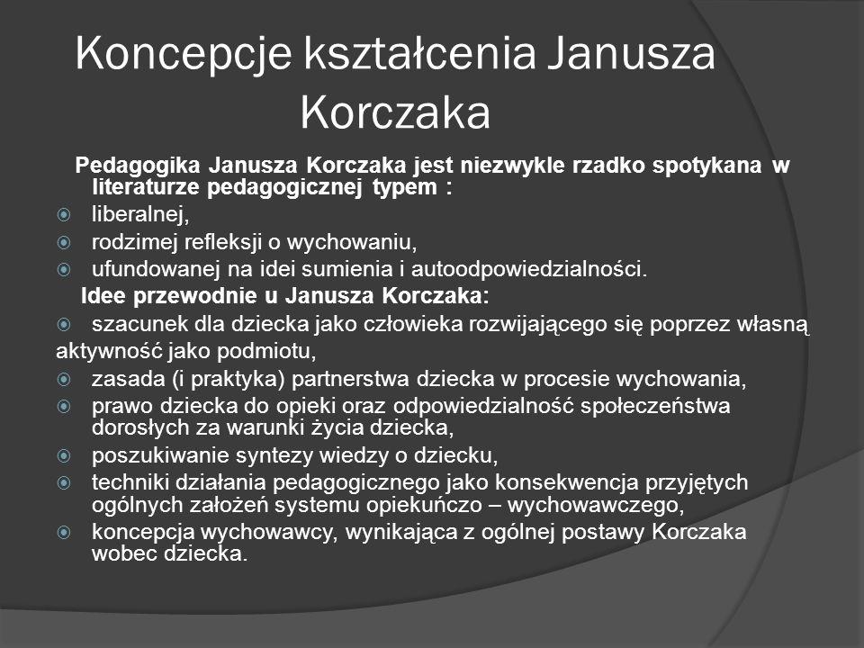 Koncepcje kształcenia Janusza Korczaka Pedagogika Janusza Korczaka jest niezwykle rzadko spotykana w literaturze pedagogicznej typem : liberalnej, rodzimej refleksji o wychowaniu, ufundowanej na idei sumienia i autoodpowiedzialności.