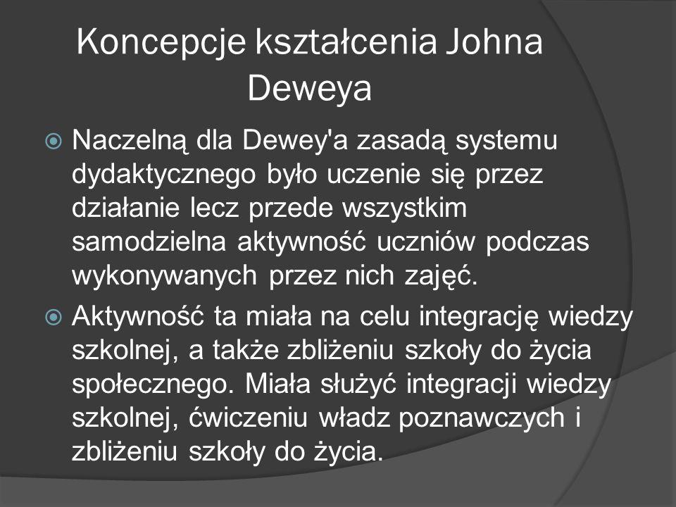 Koncepcje kształcenia Johna Deweya Naczelną dla Dewey a zasadą systemu dydaktycznego było uczenie się przez działanie lecz przede wszystkim samodzielna aktywność uczniów podczas wykonywanych przez nich zajęć.
