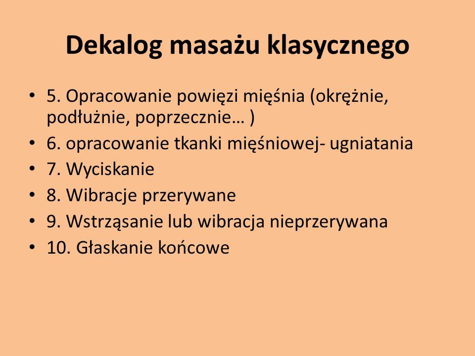 Dekalog masażu klasycznego 5. Opracowanie powięzi mięśnia (okrężnie, podłużnie, poprzecznie… ) 6. opracowanie tkanki mięśniowej- ugniatania 7. Wyciska