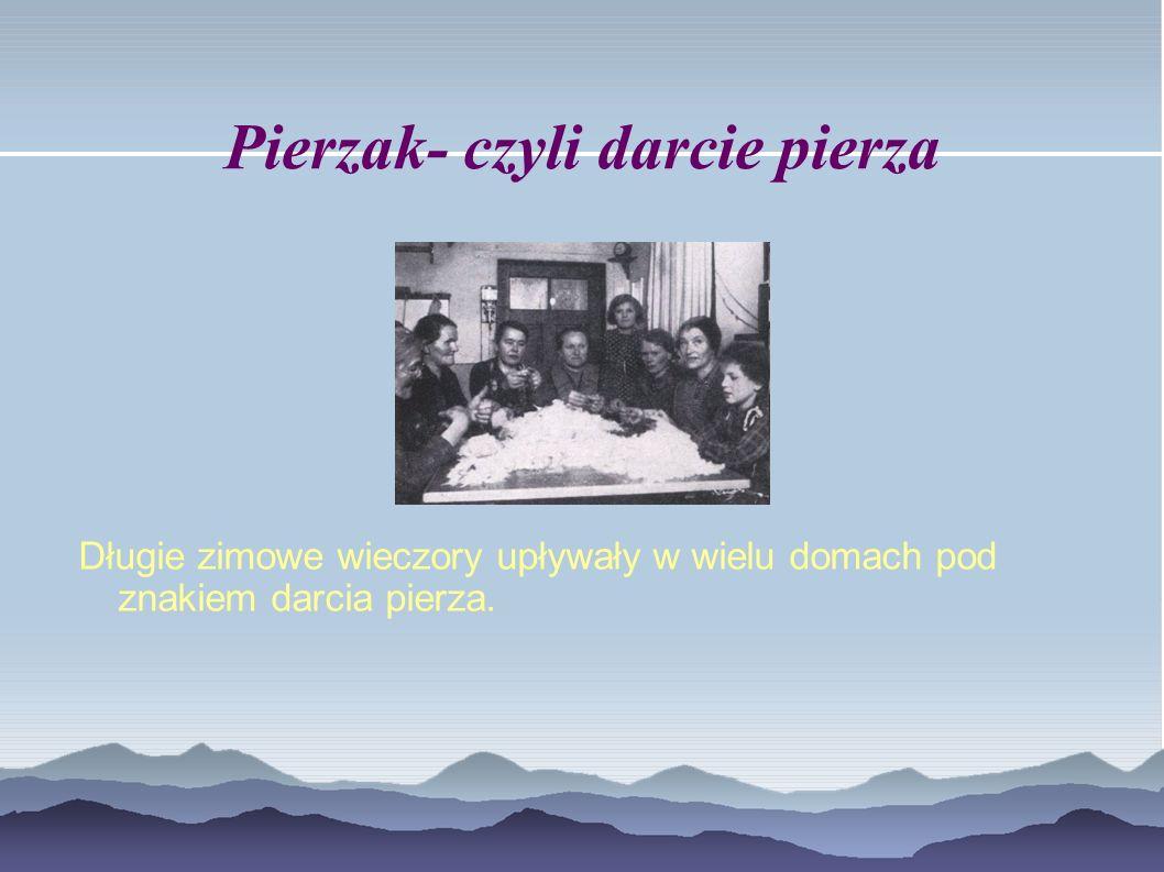 Pierzak- czyli darcie pierza Długie zimowe wieczory upływały w wielu domach pod znakiem darcia pierza.