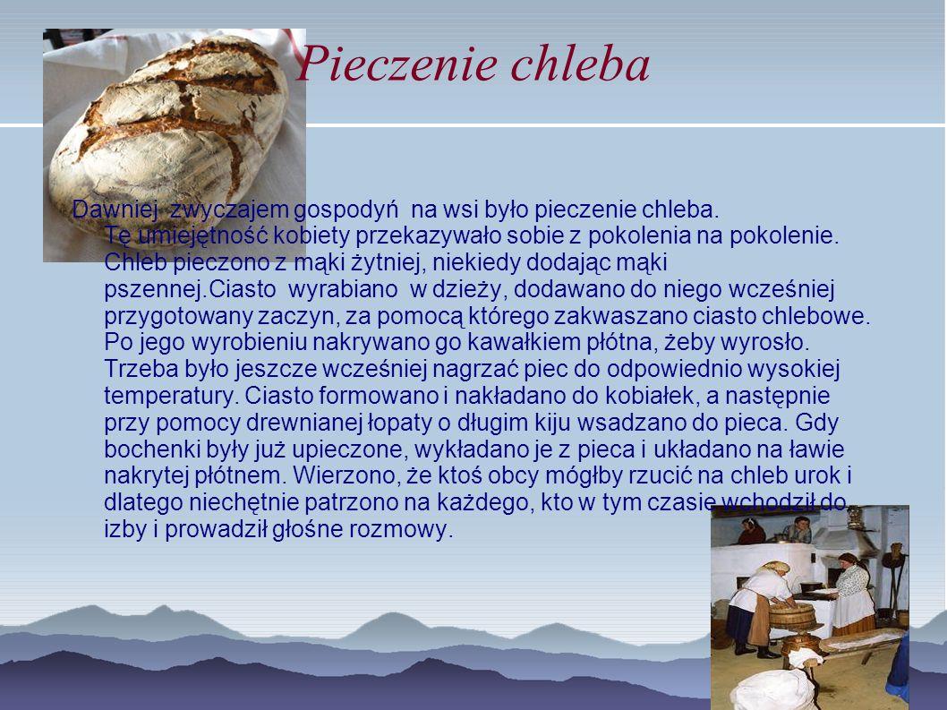 Pieczenie chleba Dawniej zwyczajem gospodyń na wsi było pieczenie chleba. Tę umiejętność kobiety przekazywało sobie z pokolenia na pokolenie. Chleb pi