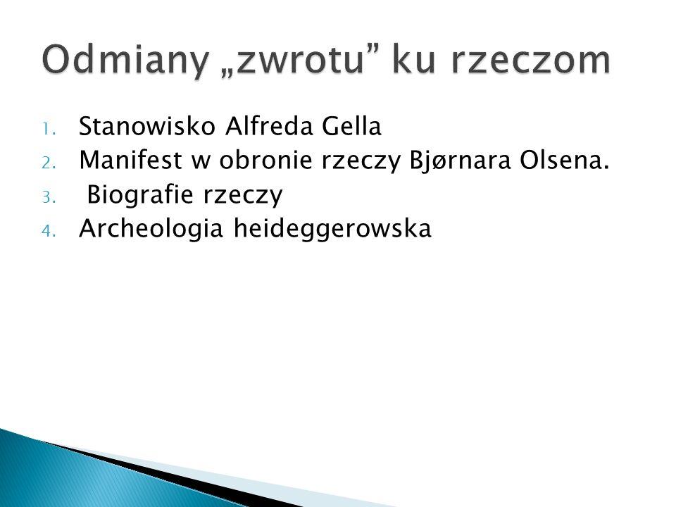 1. Stanowisko Alfreda Gella 2. Manifest w obronie rzeczy Bjørnara Olsena. 3. Biografie rzeczy 4. Archeologia heideggerowska