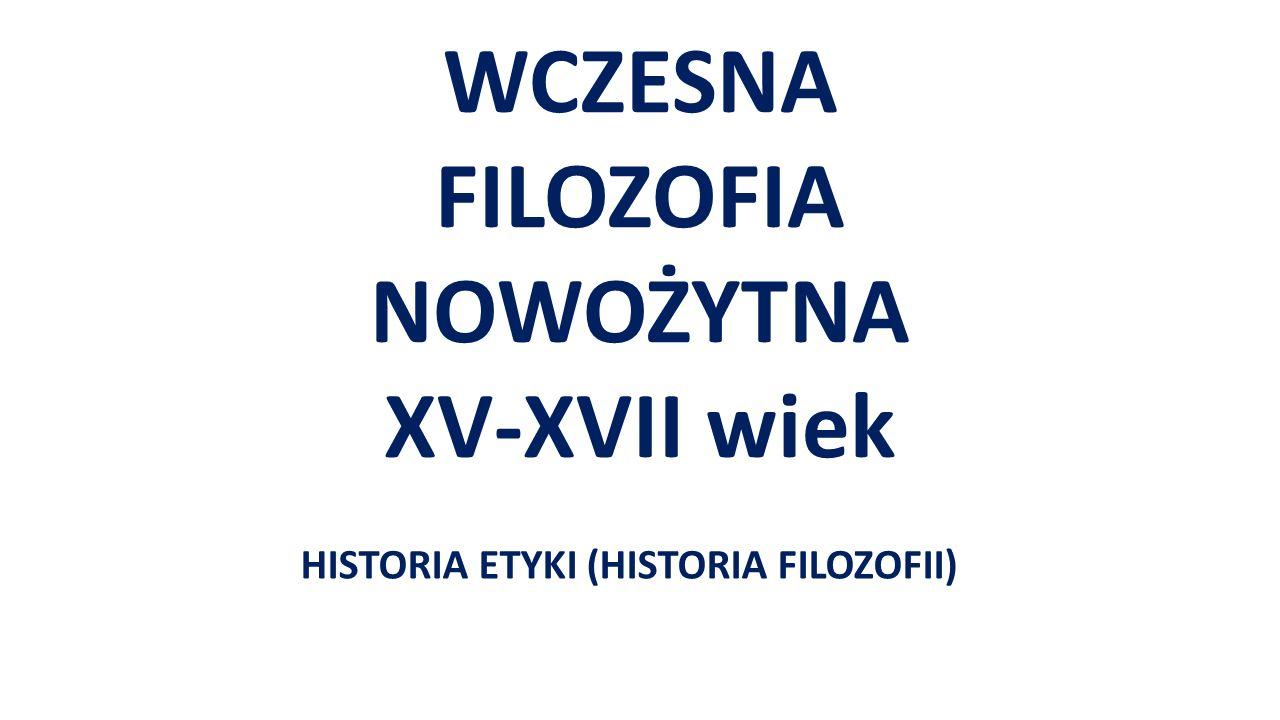 WCZESNA FILOZOFIA NOWOŻYTNA XV-XVII wiek HISTORIA ETYKI (HISTORIA FILOZOFII)
