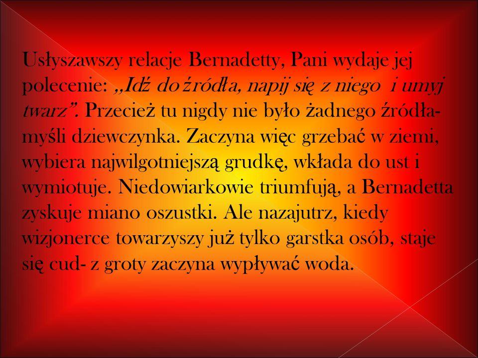 Us ł yszawszy relacje Bernadetty, Pani wydaje jej polecenie:,,Id ź do ź ród ł a, napij si ę z niego i umyj twarz.