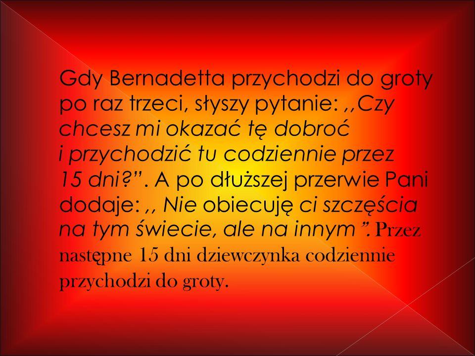 Gdy Bernadetta przychodzi do groty po raz trzeci, słyszy pytanie:,,Czy chcesz mi okazać tę dobroć i przychodzić tu codziennie przez 15 dni?.