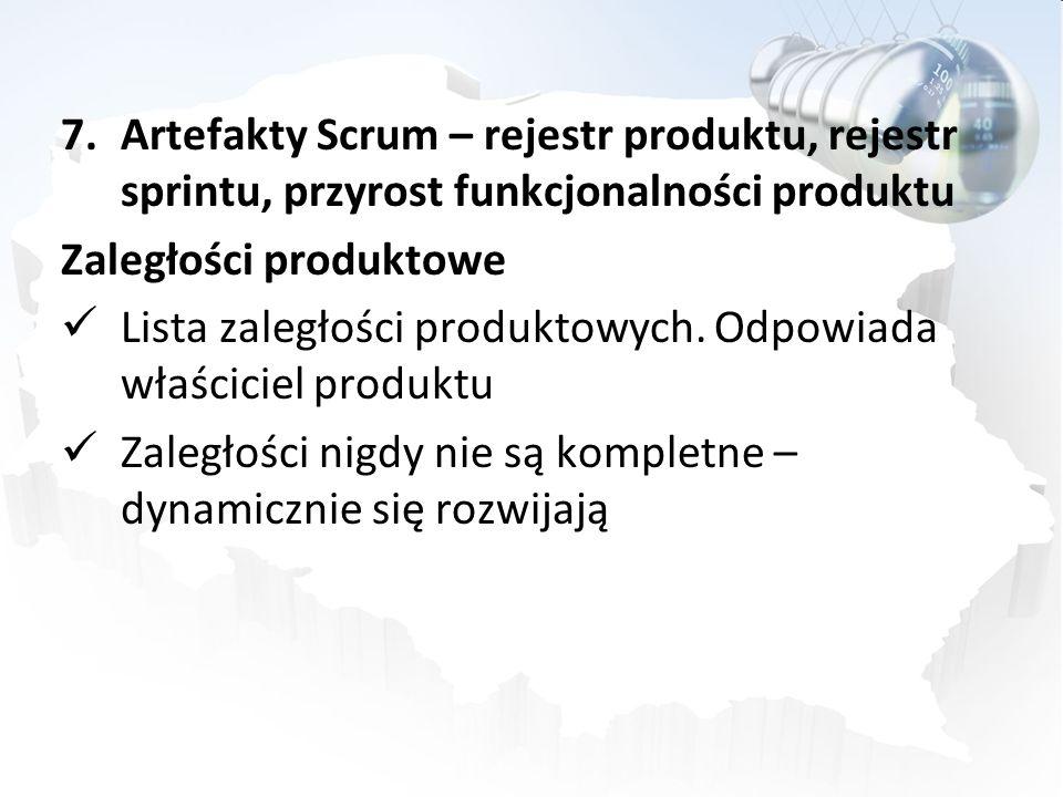 7.Artefakty Scrum – rejestr produktu, rejestr sprintu, przyrost funkcjonalności produktu Zaległości produktowe Lista zaległości produktowych. Odpowiad