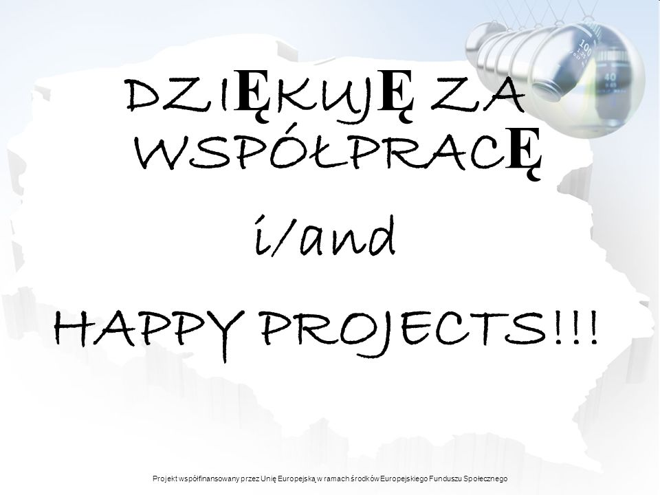 Projekt współfinansowany przez Unię Europejską w ramach środków Europejskiego Funduszu Społecznego DZI Ę KUJ Ę ZA WSPÓŁPRAC Ę i/and HAPPY PROJECTS!!!