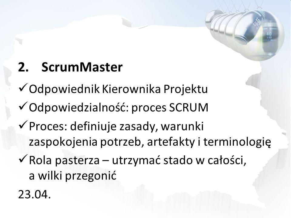 2.ScrumMaster Odpowiednik Kierownika Projektu Odpowiedzialność: proces SCRUM Proces: definiuje zasady, warunki zaspokojenia potrzeb, artefakty i termi