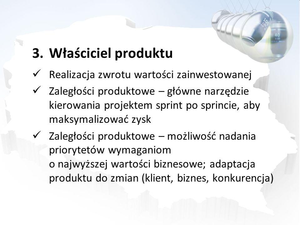3.Właściciel produktu Realizacja zwrotu wartości zainwestowanej Zaległości produktowe – główne narzędzie kierowania projektem sprint po sprincie, aby