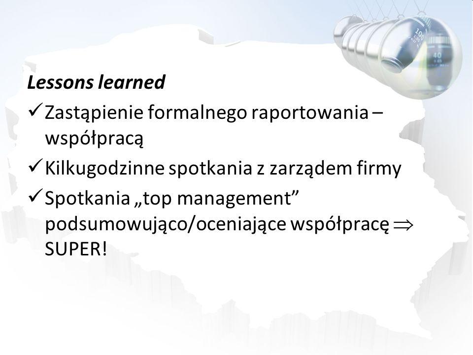 Lessons learned Zastąpienie formalnego raportowania – współpracą Kilkugodzinne spotkania z zarządem firmy Spotkania top management podsumowująco/oceni