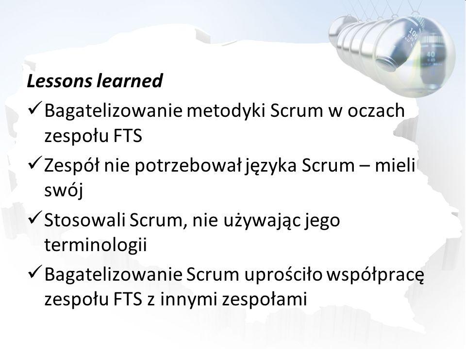Lessons learned Bagatelizowanie metodyki Scrum w oczach zespołu FTS Zespół nie potrzebował języka Scrum – mieli swój Stosowali Scrum, nie używając jeg