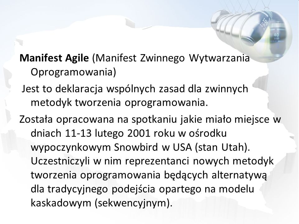 Manifest Agile (Manifest Zwinnego Wytwarzania Oprogramowania) Jest to deklaracja wspólnych zasad dla zwinnych metodyk tworzenia oprogramowania. Został