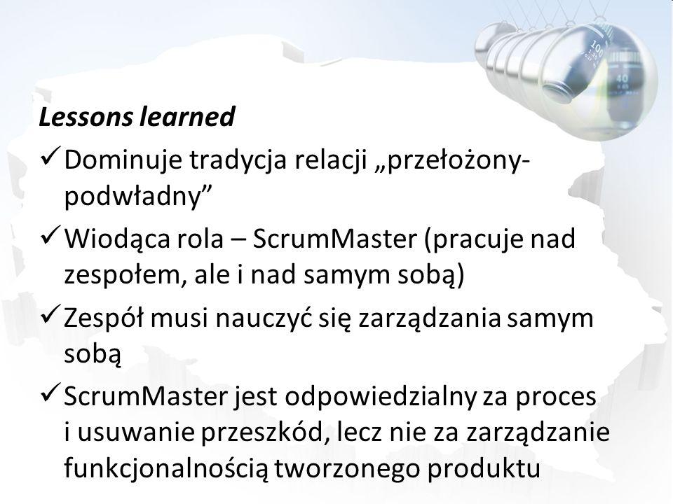 Lessons learned Dominuje tradycja relacji przełożony- podwładny Wiodąca rola – ScrumMaster (pracuje nad zespołem, ale i nad samym sobą) Zespół musi na
