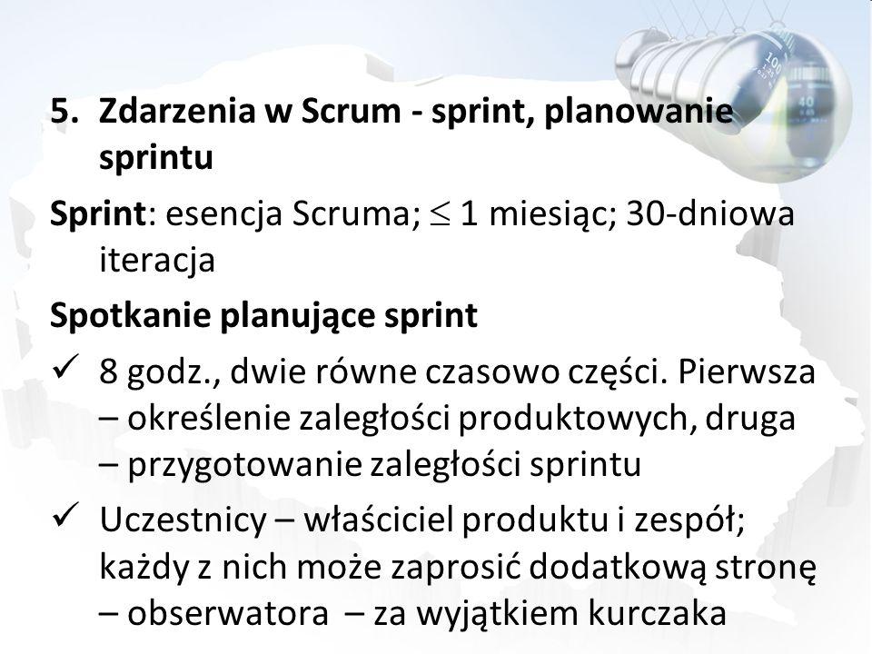 5.Zdarzenia w Scrum - sprint, planowanie sprintu Sprint: esencja Scruma; 1 miesiąc; 30-dniowa iteracja Spotkanie planujące sprint 8 godz., dwie równe