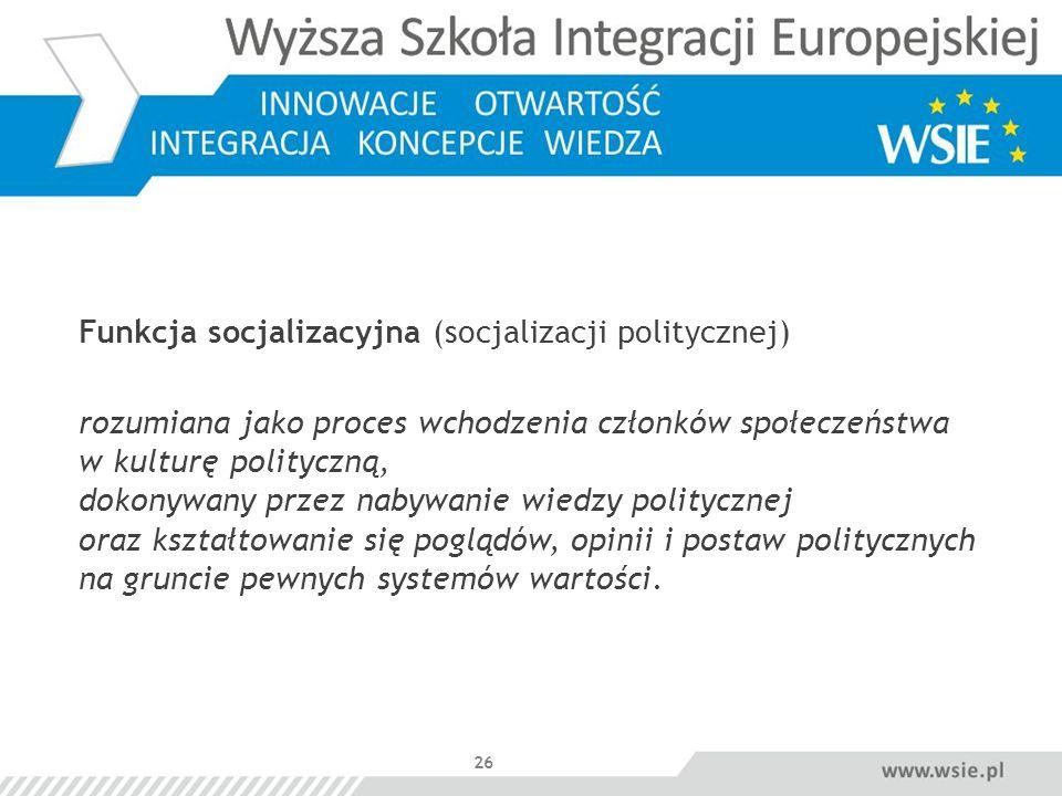 26 Funkcja socjalizacyjna (socjalizacji politycznej) rozumiana jako proces wchodzenia członków społeczeństwa w kulturę polityczną, dokonywany przez na