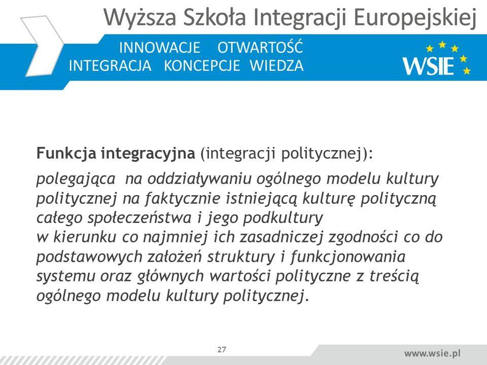 27 Funkcja integracyjna (integracji politycznej): polegająca na oddziaływaniu ogólnego modelu kultury politycznej na faktycznie istniejącą kulturę pol