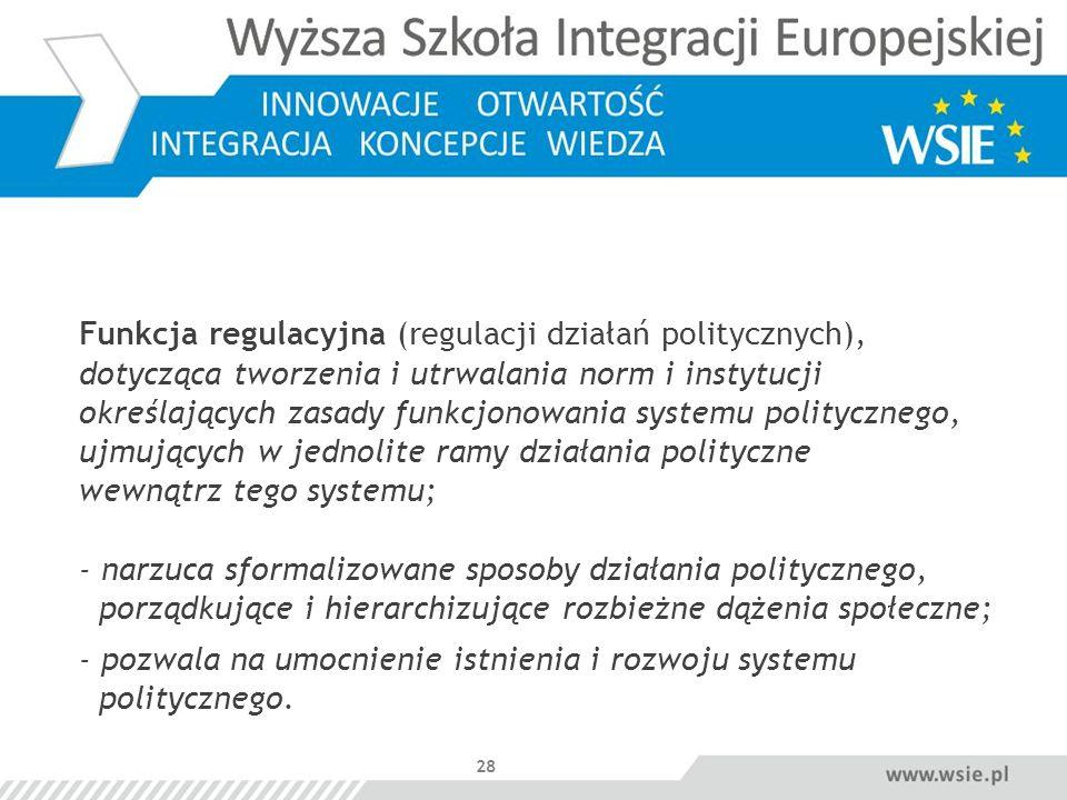 28 Funkcja regulacyjna (regulacji działań politycznych), dotycząca tworzenia i utrwalania norm i instytucji określających zasady funkcjonowania system