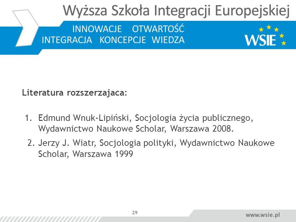 29 Literatura rozszerzajaca: 1. Edmund Wnuk-Lipiński, Socjologia życia publicznego, Wydawnictwo Naukowe Scholar, Warszawa 2008. 2. Jerzy J. Wiatr, Soc