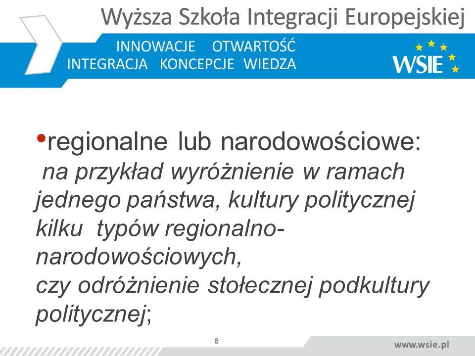 8 regionalne lub narodowościowe: na przykład wyróżnienie w ramach jednego państwa, kultury politycznej kilku typów regionalno- narodowościowych, czy o
