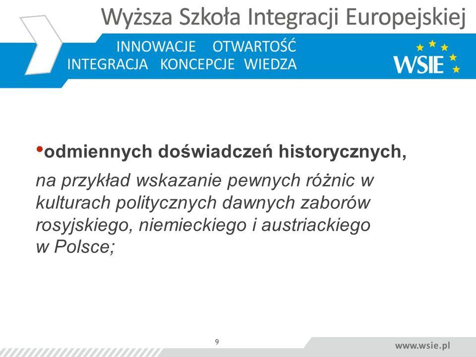 9 odmiennych doświadczeń historycznych, na przykład wskazanie pewnych różnic w kulturach politycznych dawnych zaborów rosyjskiego, niemieckiego i aust