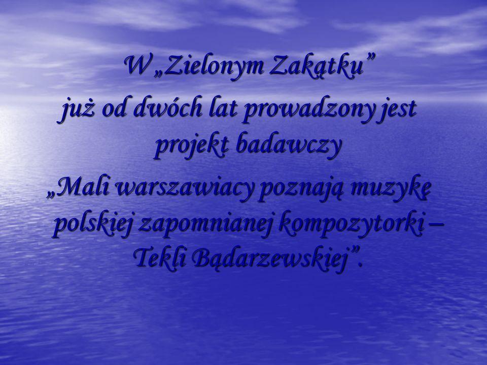 W Zielonym Zakątku już od dwóch lat prowadzony jest projekt badawczy Mali warszawiacy poznają muzykę polskiej zapomnianej kompozytorki – Tekli Bądarzewskiej.