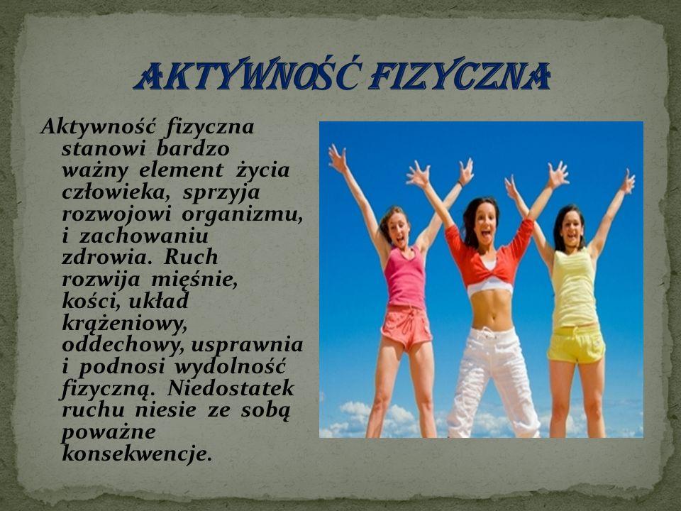 Aktywność fizyczna stanowi bardzo ważny element życia człowieka, sprzyja rozwojowi organizmu, i zachowaniu zdrowia. Ruch rozwija mięśnie, kości, układ