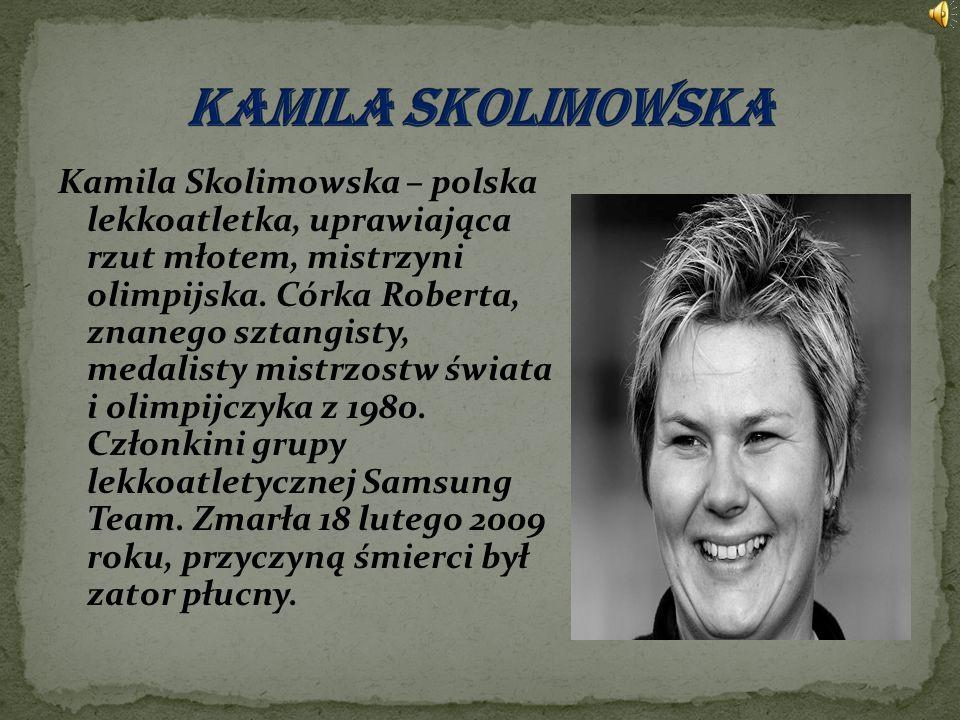 Kamila Skolimowska – polska lekkoatletka, uprawiająca rzut młotem, mistrzyni olimpijska. Córka Roberta, znanego sztangisty, medalisty mistrzostw świat