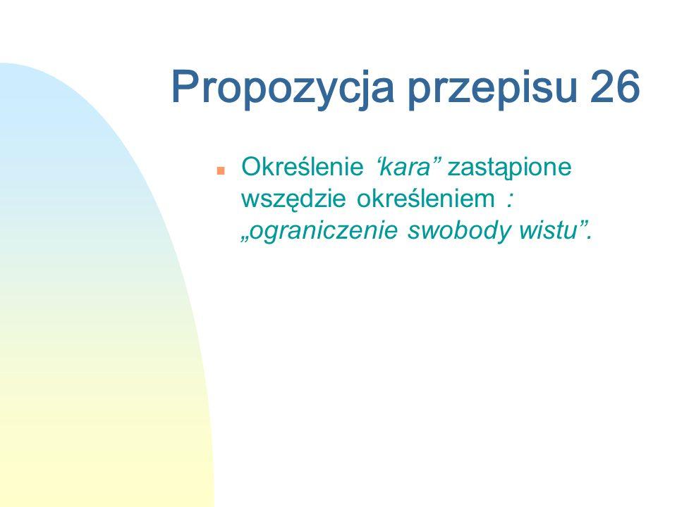 Propozycja przepisu 26 n Określenie kara zastąpione wszędzie określeniem : ograniczenie swobody wistu.