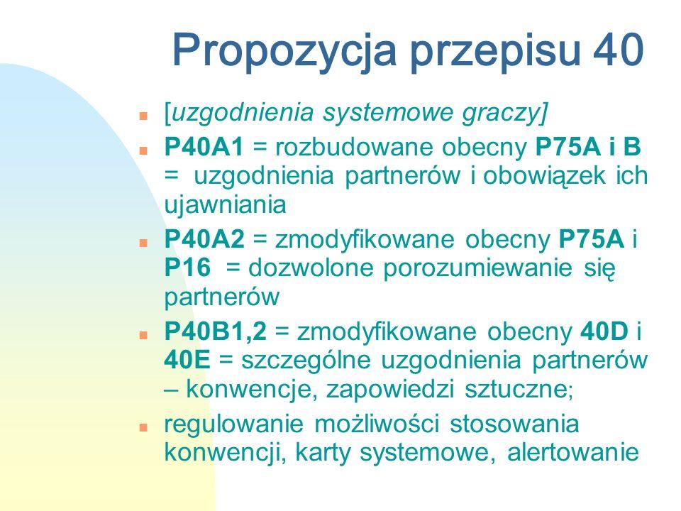 Propozycja przepisu 40 n [uzgodnienia systemowe graczy] n P40A1 = rozbudowane obecny P75A i B = uzgodnienia partnerów i obowiązek ich ujawniania n P40A2 = zmodyfikowane obecny P75A i P16 = dozwolone porozumiewanie się partnerów n P40B1,2 = zmodyfikowane obecny 40D i 40E = szczególne uzgodnienia partnerów – konwencje, zapowiedzi sztuczne ; n regulowanie możliwości stosowania konwencji, karty systemowe, alertowanie