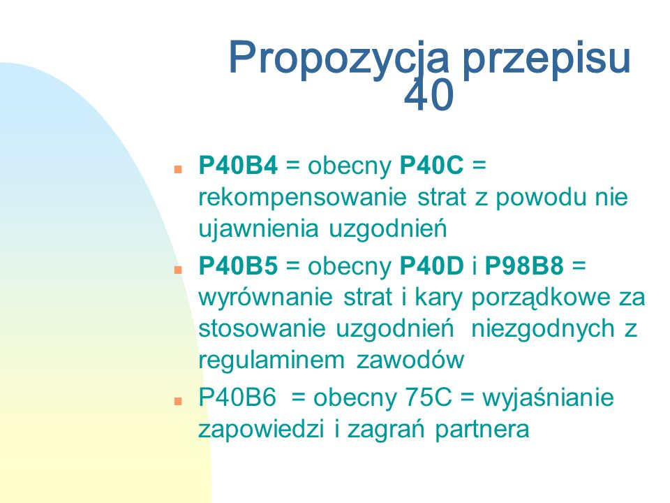 Propozycja przepisu 40 n P40B4 = obecny P40C = rekompensowanie strat z powodu nie ujawnienia uzgodnień n P40B5 = obecny P40D i P98B8 = wyrównanie strat i kary porządkowe za stosowanie uzgodnień niezgodnych z regulaminem zawodów n P40B6 = obecny 75C = wyjaśnianie zapowiedzi i zagrań partnera