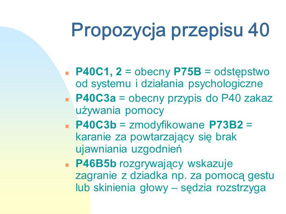 Propozycja przepisu 40 n P40C1, 2 = obecny P75B = odstępstwo od systemu i działania psychologiczne n P40C3a = obecny przypis do P40 zakaz używania pomocy n P40C3b = zmodyfikowane P73B2 = karanie za powtarzający się brak ujawniania uzgodnień n P46B5b rozgrywający wskazuje zagranie z dziadka np.