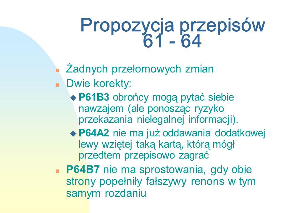 Propozycja przepisów 61 - 64 n Żadnych przełomowych zmian n Dwie korekty: u P61B3 obrońcy mogą pytać siebie nawzajem (ale ponosząc ryzyko przekazania nielegalnej informacji).