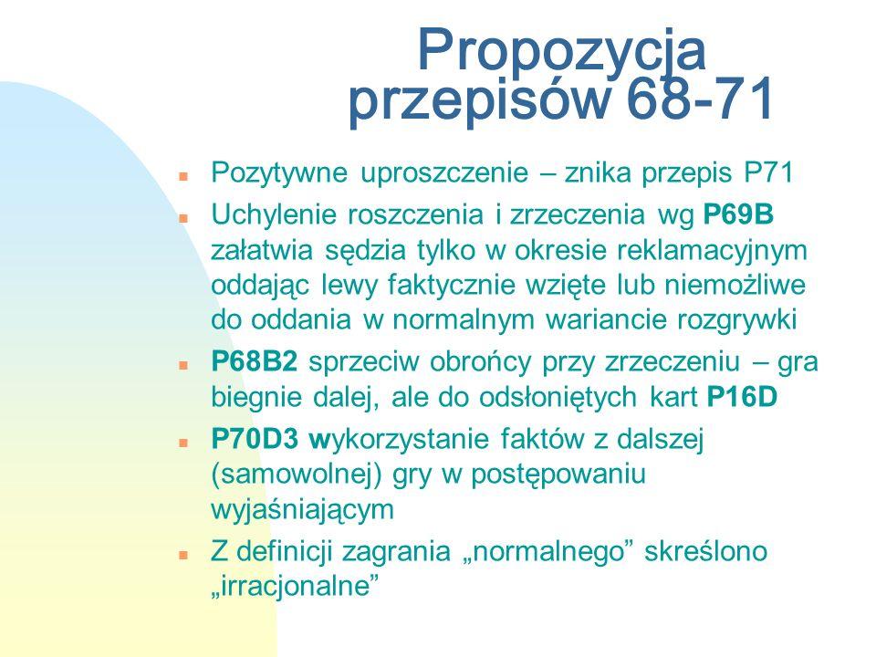 Propozycja przepisów 68-71 n Pozytywne uproszczenie – znika przepis P71 n Uchylenie roszczenia i zrzeczenia wg P69B załatwia sędzia tylko w okresie reklamacyjnym oddając lewy faktycznie wzięte lub niemożliwe do oddania w normalnym wariancie rozgrywki n P68B2 sprzeciw obrońcy przy zrzeczeniu – gra biegnie dalej, ale do odsłoniętych kart P16D n P70D3 wykorzystanie faktów z dalszej (samowolnej) gry w postępowaniu wyjaśniającym n Z definicji zagrania normalnego skreślono irracjonalne