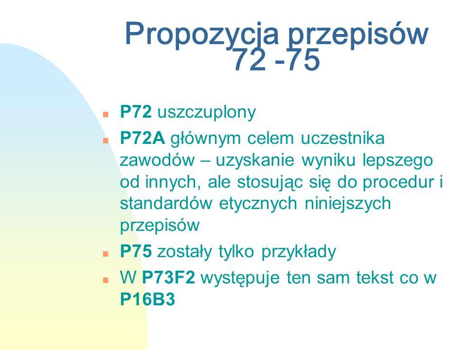 Propozycja przepisów 72 -75 n P72 uszczuplony n P72A głównym celem uczestnika zawodów – uzyskanie wyniku lepszego od innych, ale stosując się do procedur i standardów etycznych niniejszych przepisów n P75 zostały tylko przykłady n W P73F2 występuje ten sam tekst co w P16B3