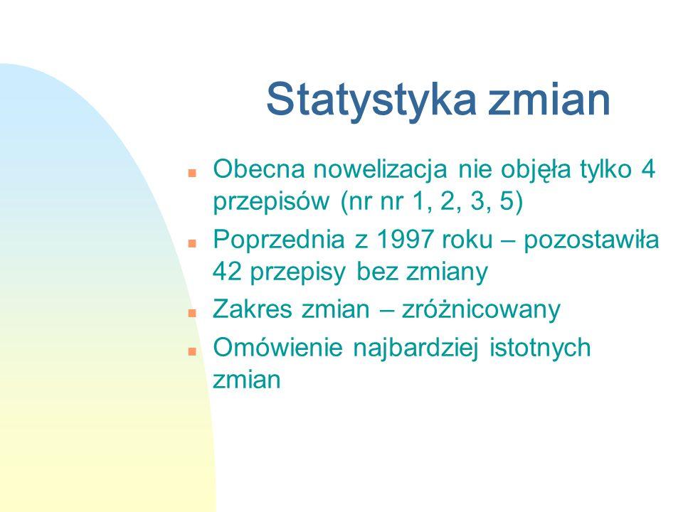 Statystyka zmian n Obecna nowelizacja nie objęła tylko 4 przepisów (nr nr 1, 2, 3, 5) n Poprzednia z 1997 roku – pozostawiła 42 przepisy bez zmiany n