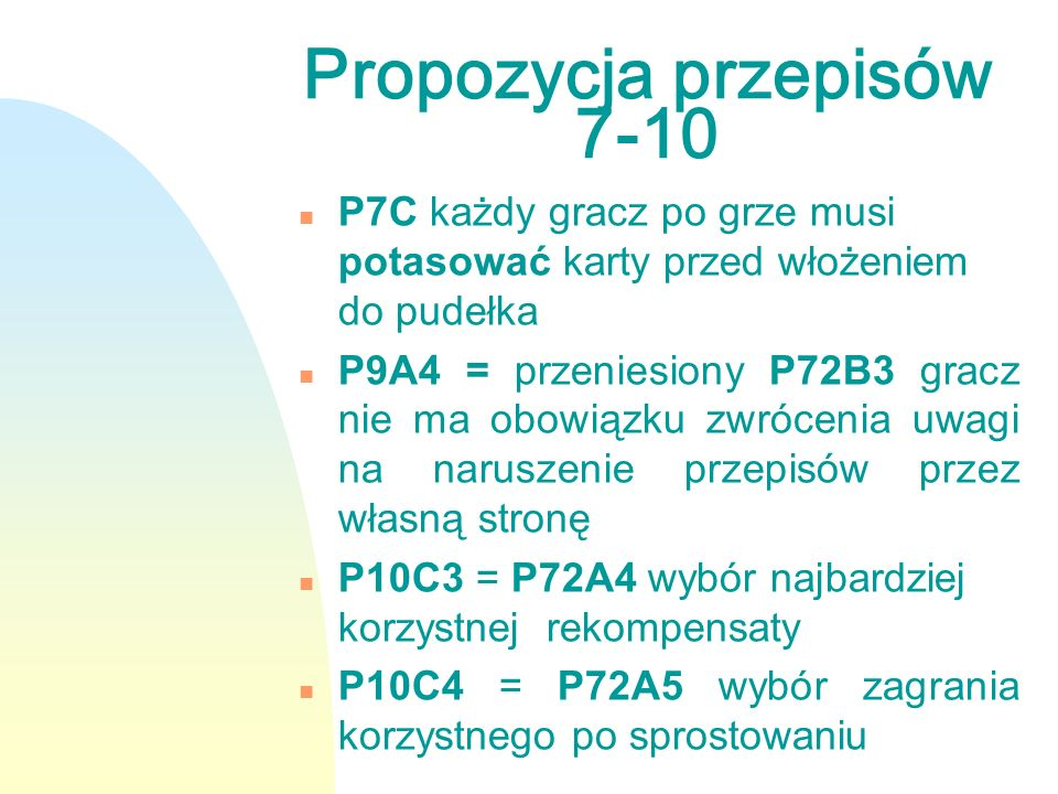 Propozycja przepisów 7-10 nPnP7C każdy gracz po grze musi potasować karty przed włożeniem do pudełka nPnP9A4 = przeniesiony P72B3 gracz nie ma obowiązku zwrócenia uwagi na naruszenie przepisów przez własną stronę nPnP10C3 = P72A4 wybór najbardziej korzystnej rekompensaty nPnP10C4 = P72A5 wybór zagrania korzystnego po sprostowaniu