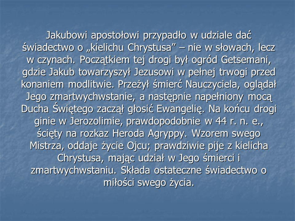 Jakubowi apostołowi przypadło w udziale dać świadectwo o kielichu Chrystusa – nie w słowach, lecz w czynach. Początkiem tej drogi był ogród Getsemani,