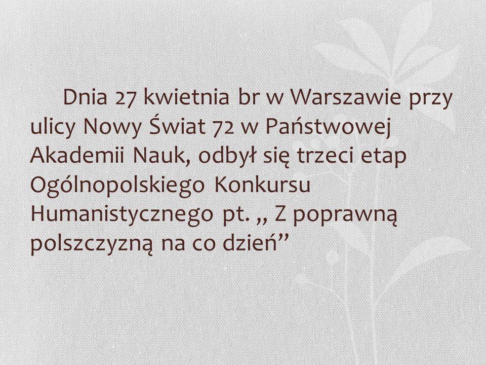 Dnia 27 kwietnia br w Warszawie przy ulicy Nowy Świat 72 w Państwowej Akademii Nauk, odbył się trzeci etap Ogólnopolskiego Konkursu Humanistycznego pt.