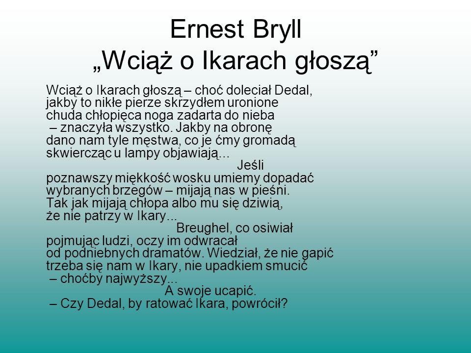 Ernest Bryll Wciąż o Ikarach głoszą Wciąż o Ikarach głoszą – choć doleciał Dedal, jakby to nikłe pierze skrzydłem uronione chuda chłopięca noga zadart