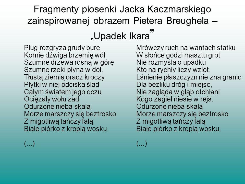 Fragmenty piosenki Jacka Kaczmarskiego zainspirowanej obrazem Pietera Breughela – Upadek Ikara Pług rozgryza grudy bure Kornie dźwiga brzemię wół Szum