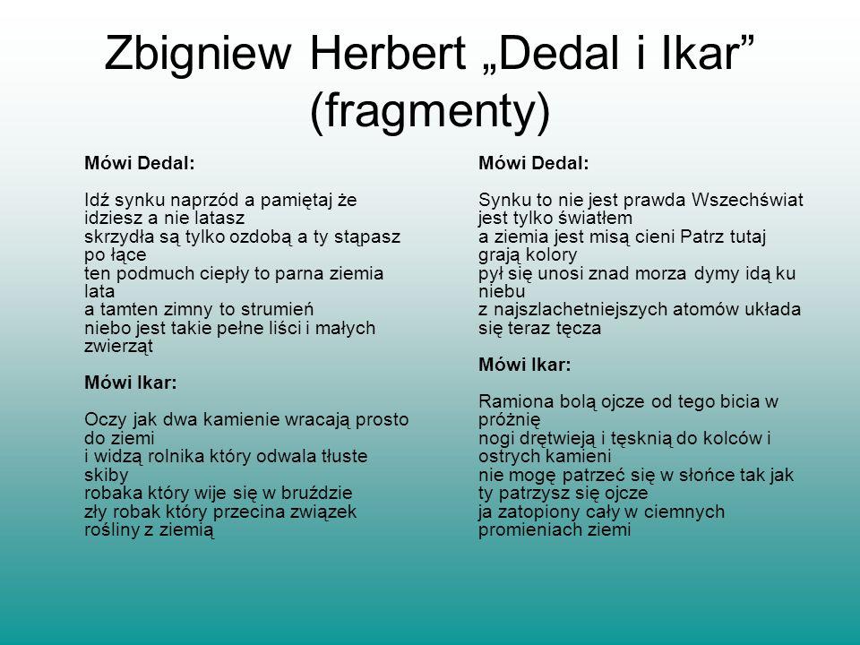 Zbigniew Herbert Dedal i Ikar (fragmenty) Mówi Dedal: Idź synku naprzód a pamiętaj że idziesz a nie latasz skrzydła są tylko ozdobą a ty stąpasz po łą